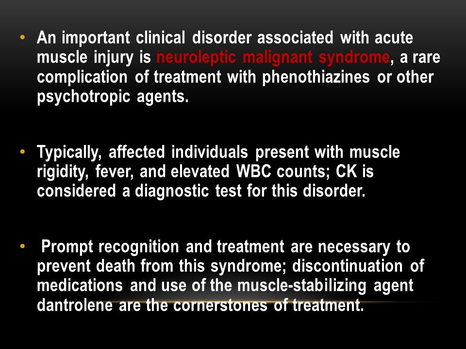 An important clinical disorder associated with acute muscle injury is neuroleptic malignant syndrome, a rare complication of treatment with phenothiazines or other psychotropic agents.