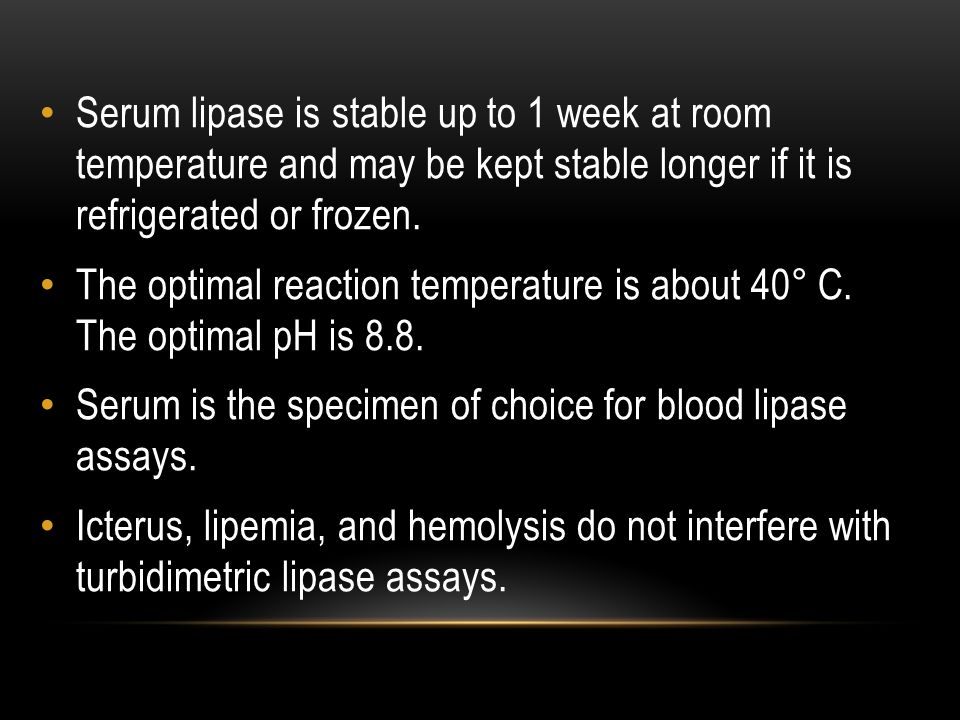 Serum lipase is stable up to 1 week at room temperature and may be kept stable longer if it is refrigerated or frozen.