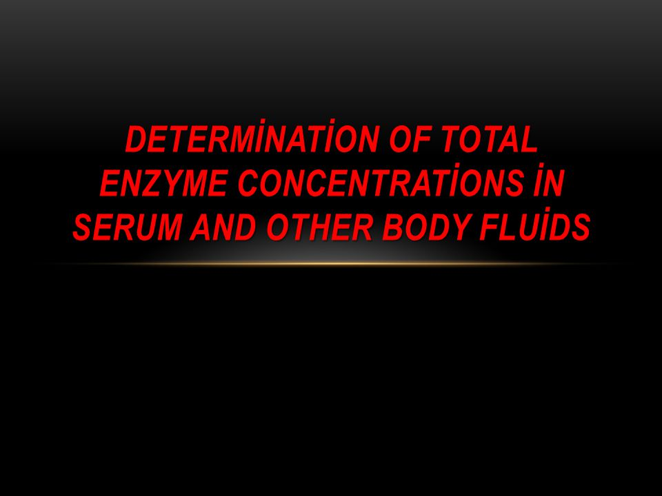 DETERMİNATİON OF TOTAL ENZYME CONCENTRATİONS İN SERUM AND OTHER BODY FLUİDS