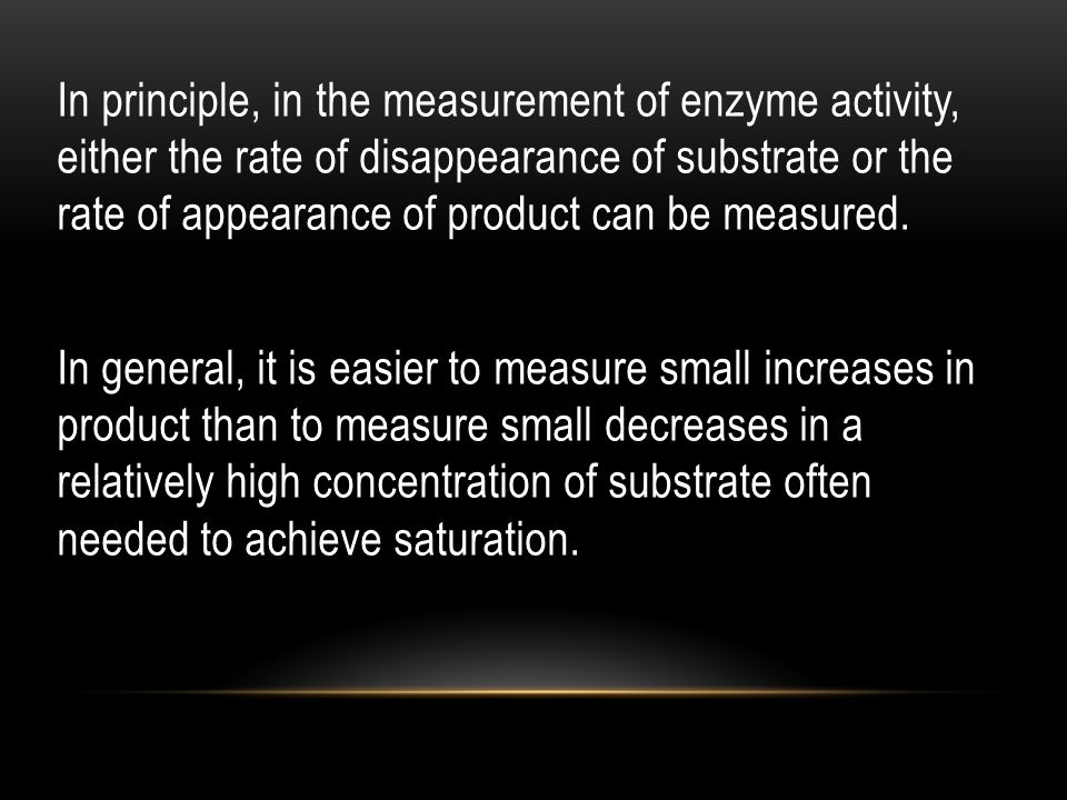 In principle, in the measurement of enzyme activity, either the rate of disappearance of substrate or the rate of appearance of product can be measured.