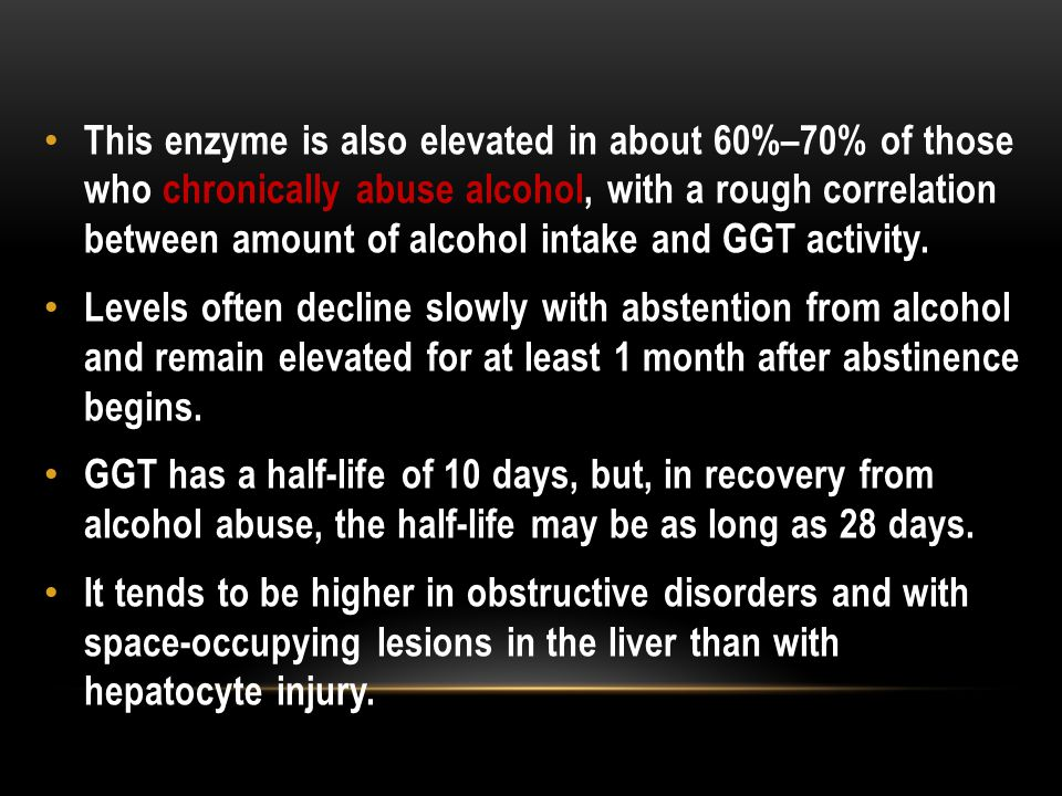 This enzyme is also elevated in about 60%–70% of those who chronically abuse alcohol, with a rough correlation between amount of alcohol intake and GGT activity.