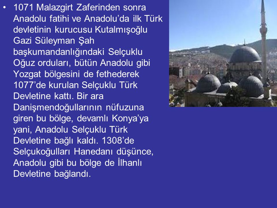 1071 Malazgirt Zaferinden sonra Anadolu fatihi ve Anadolu'da ilk Türk devletinin kurucusu Kutalmışoğlu Gazi Süleyman Şah başkumandanlığındaki Selçuklu Oğuz orduları, bütün Anadolu gibi Yozgat bölgesini de fethederek 1077'de kurulan Selçuklu Türk Devletine kattı.