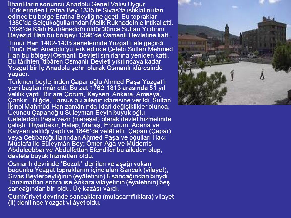 İlhanlıların sonuncu Anadolu Genel Valisi Uygur Türklerinden Eratna Bey 1335'te Sivas'ta istiklalini ilan edince bu bölge Eratna Beyliğine geçti. Bu topraklar 1380'de Selçukoğullarından Melik Rükneddîn'e intikal etti. 1398'de Kâdı Burhâneddîn öldürülünce Sultan Yıldırım Bayezıd Han bu bölgeyi 1398'de Osmanlı Devletine kattı.