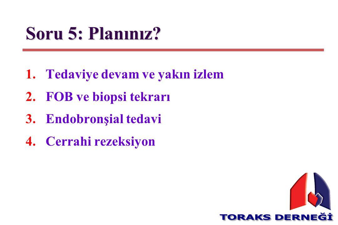 Soru 5: Planınız Tedaviye devam ve yakın izlem FOB ve biopsi tekrarı