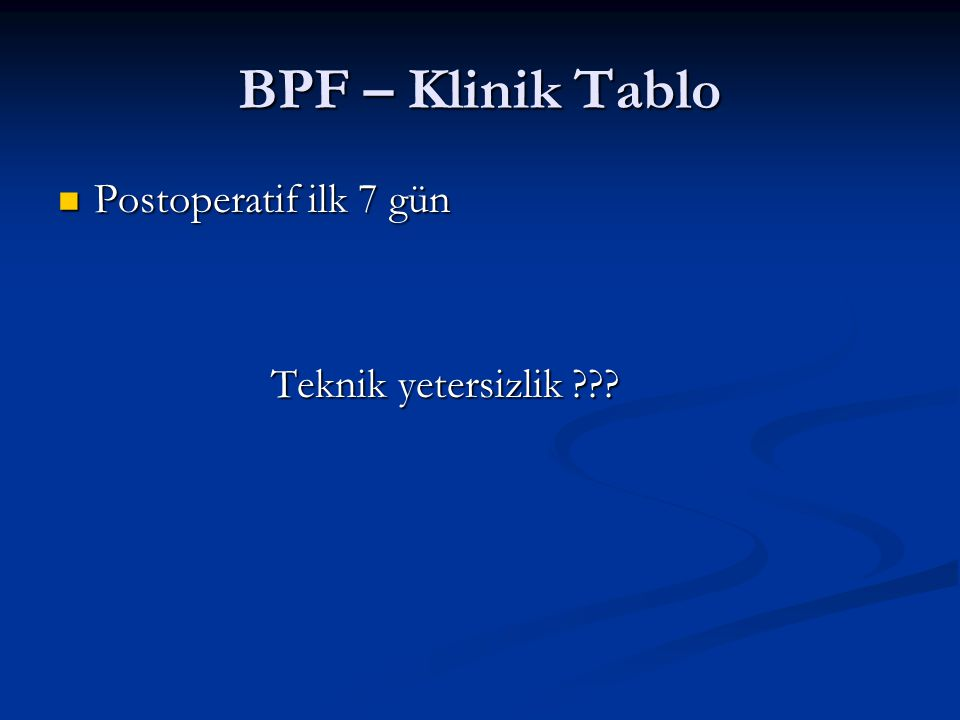 BPF – Klinik Tablo Postoperatif ilk 7 gün Teknik yetersizlik