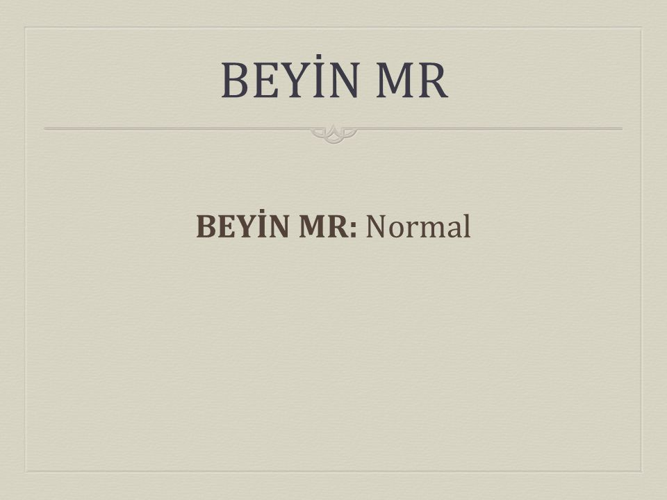 BEYİN MR BEYİN MR: Normal