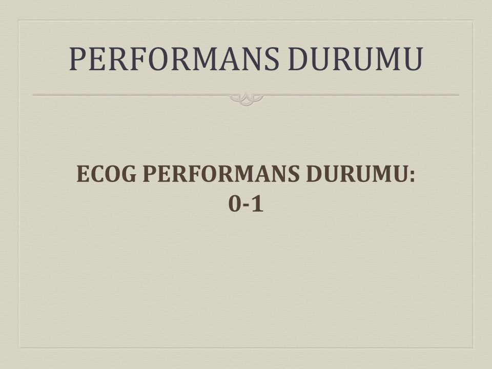 ECOG PERFORMANS DURUMU: 0-1