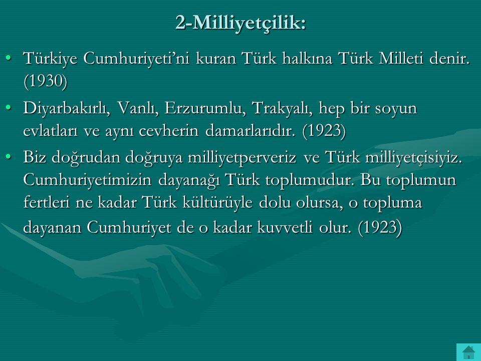 2-Milliyetçilik: Türkiye Cumhuriyeti'ni kuran Türk halkına Türk Milleti denir. (1930)