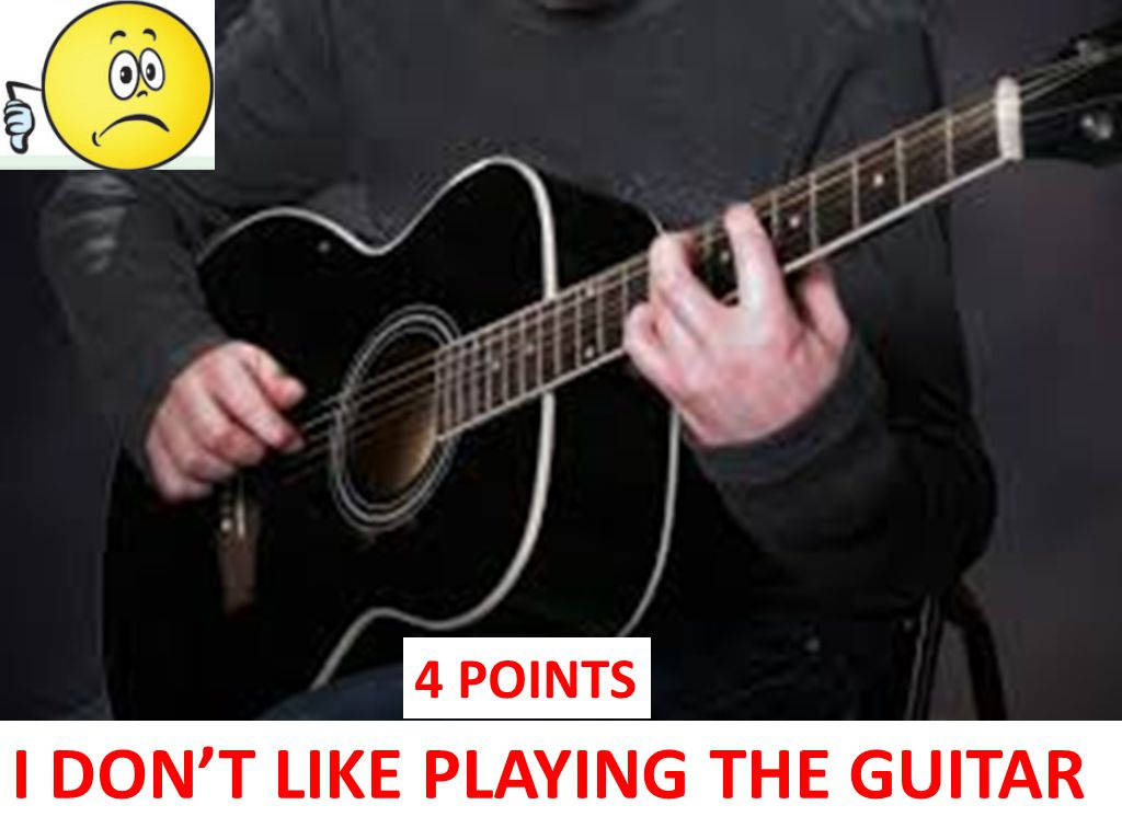 I DON'T LIKE PLAYING THE GUITAR