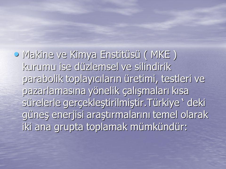 Makine ve Kimya Enstitüsü ( MKE ) kurumu ise düzlemsel ve silindirik parabolik toplayıcıların üretimi, testleri ve pazarlamasına yönelik çalışmaları kısa sürelerle gerçekleştirilmiştir.Türkiye ' deki güneş enerjisi araştırmalarını temel olarak iki ana grupta toplamak mümkündür: