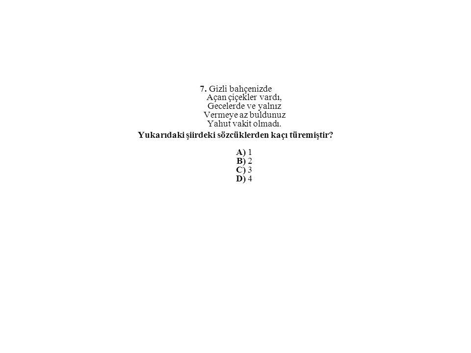 Yukarıdaki şiirdeki sözcüklerden kaçı türemiştir A) 1 B) 2 C) 3 D) 4