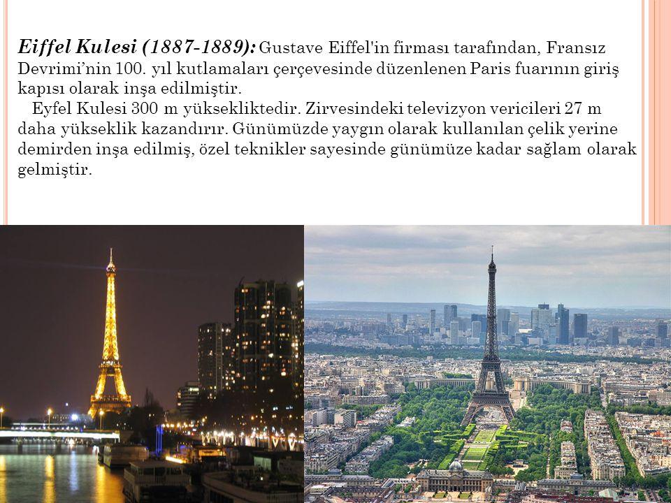 Eiffel Kulesi (1887-1889): Gustave Eiffel in firması tarafından, Fransız Devrimi'nin 100. yıl kutlamaları çerçevesinde düzenlenen Paris fuarının giriş kapısı olarak inşa edilmiştir.