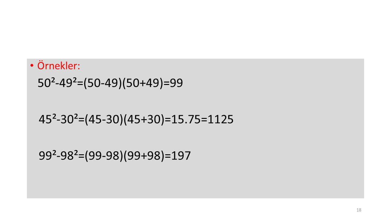 45²-30²=(45-30)(45+30)=15.75=1125 99²-98²=(99-98)(99+98)=197 Örnekler: