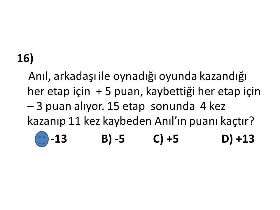 16) Anıl, arkadaşı ile oynadığı oyunda kazandığı her etap için + 5 puan, kaybettiği her etap için – 3 puan alıyor.