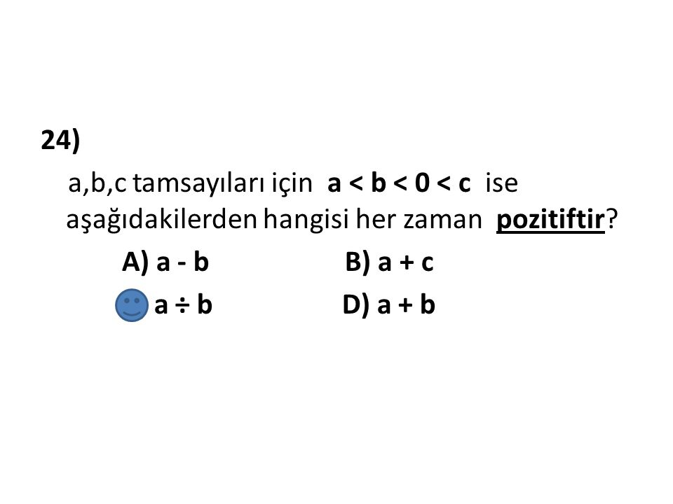 24) a,b,c tamsayıları için a < b < 0 < c ise aşağıdakilerden hangisi her zaman pozitiftir.