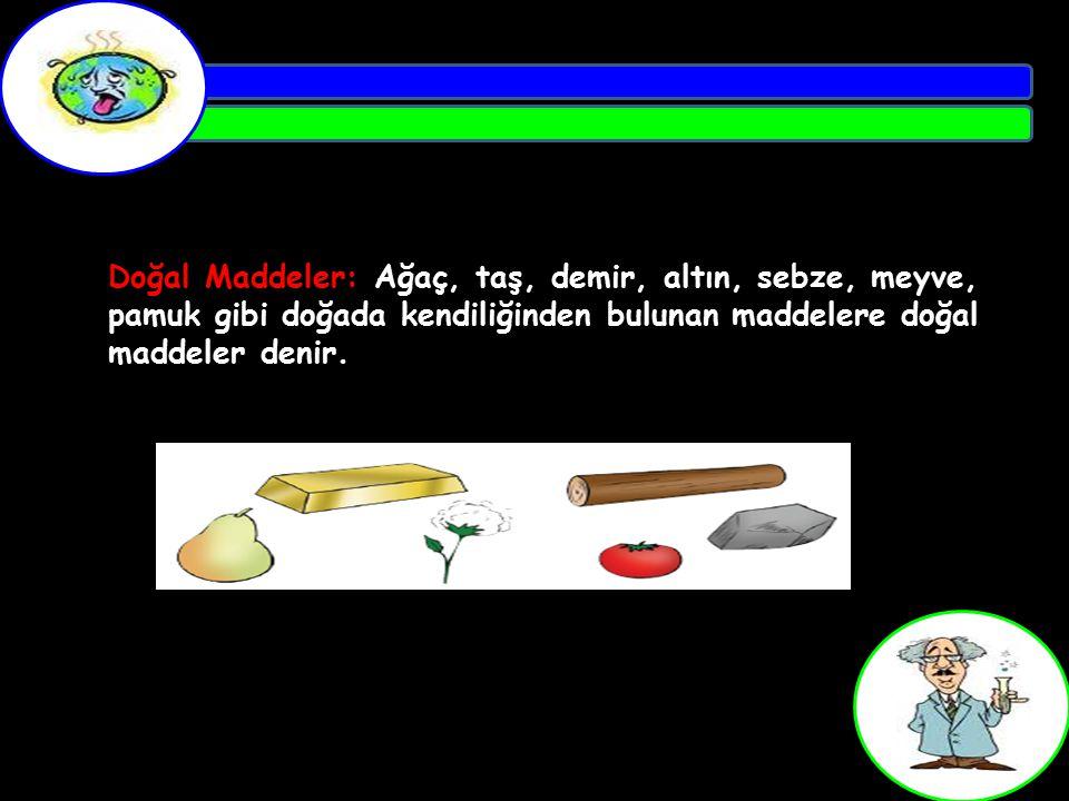 Doğal Maddeler: Ağaç, taş, demir, altın, sebze, meyve, pamuk gibi doğada kendiliğinden bulunan maddelere doğal maddeler denir.