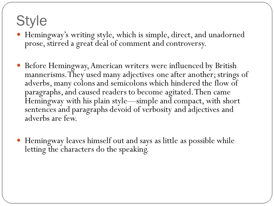 Style Hemingway's writing style, which is simple, direct, and unadorned prose, stirred a great deal of comment and controversy.