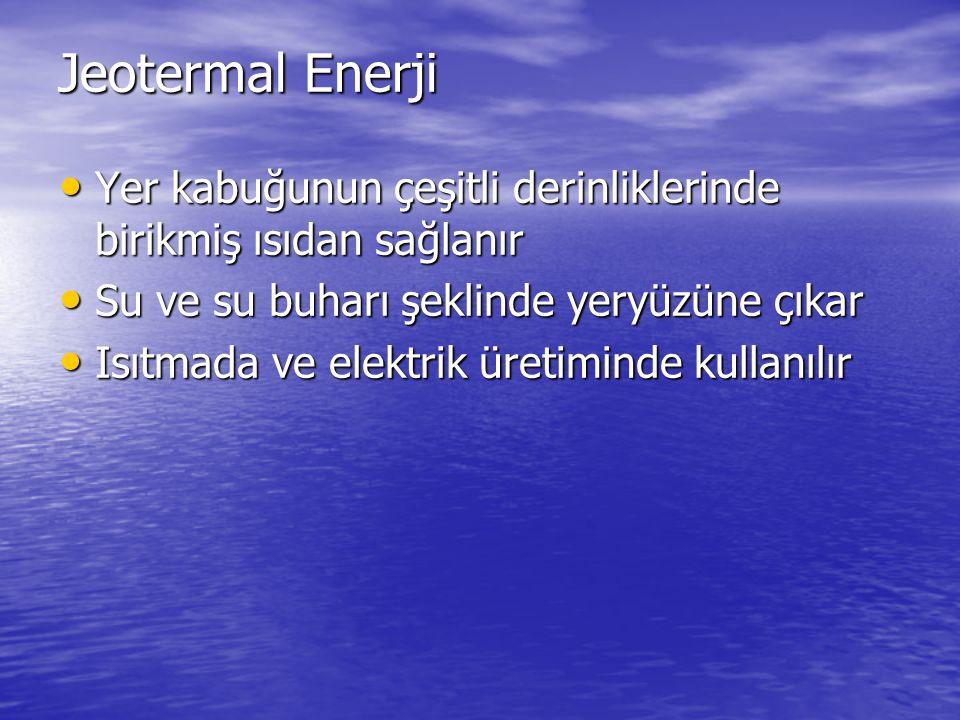 Jeotermal Enerji Yer kabuğunun çeşitli derinliklerinde birikmiş ısıdan sağlanır. Su ve su buharı şeklinde yeryüzüne çıkar.