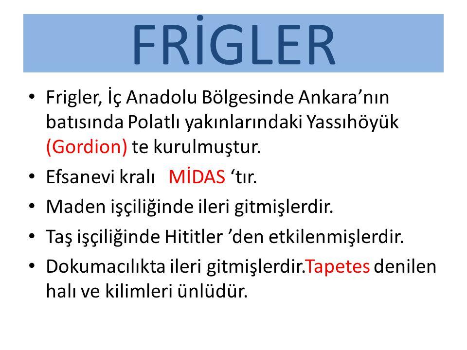 FRİGLER Frigler, İç Anadolu Bölgesinde Ankara'nın batısında Polatlı yakınlarındaki Yassıhöyük (Gordion) te kurulmuştur.