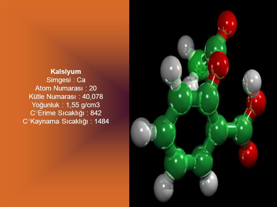 Kalsiyum Simgesi : Ca Atom Numarası : 20 Kütle Numarası : 40,078 Yoğunluk : 1,55 g/cm3 CErime Sıcaklığı : 842 CKaynama Sıcaklığı : 1484.