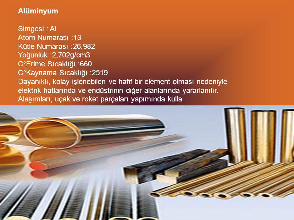 Alüminyum Simgesi : Al Atom Numarası :13 Kütle Numarası :26,982 Yoğunluk :2,702g/cm3 CErime Sıcaklığı :660 CKaynama Sıcaklığı :2519 Dayanıklı, kolay işlenebilen ve hafif bir element olması nedeniyle elektrik hatlarında ve endüstrinin diğer alanlarında yararlanılır.