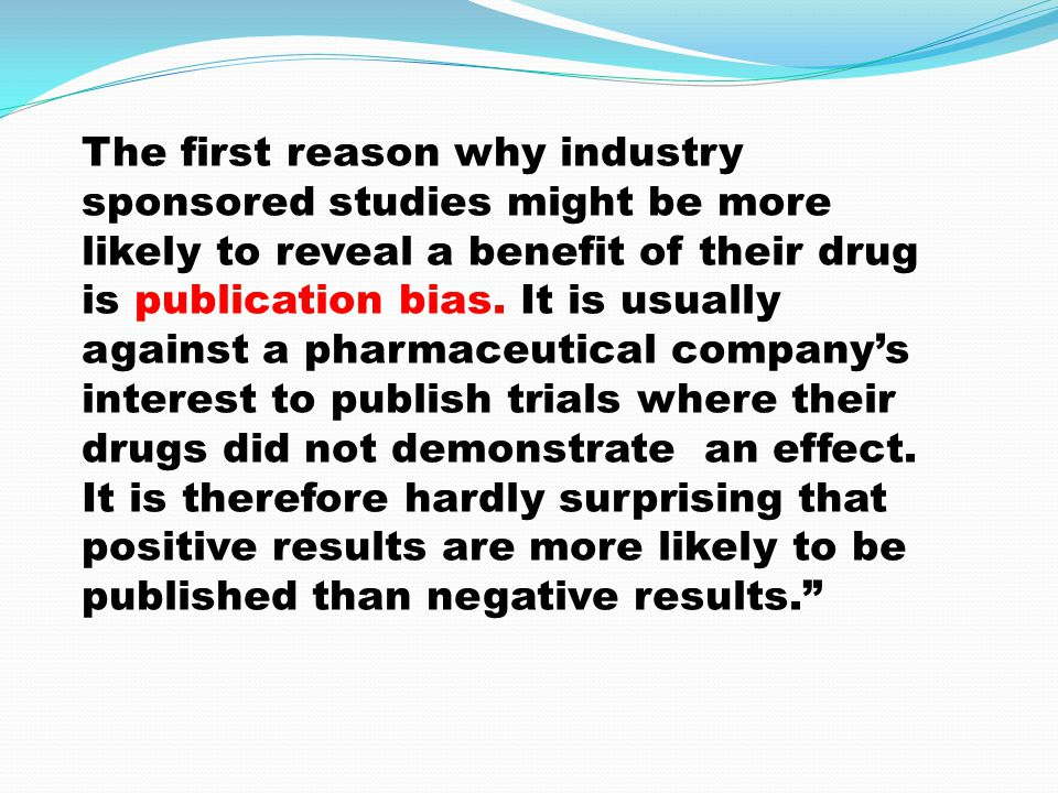 The first reason why industry sponsored studies might be more likely to reveal a benefit of their drug is publication bias.