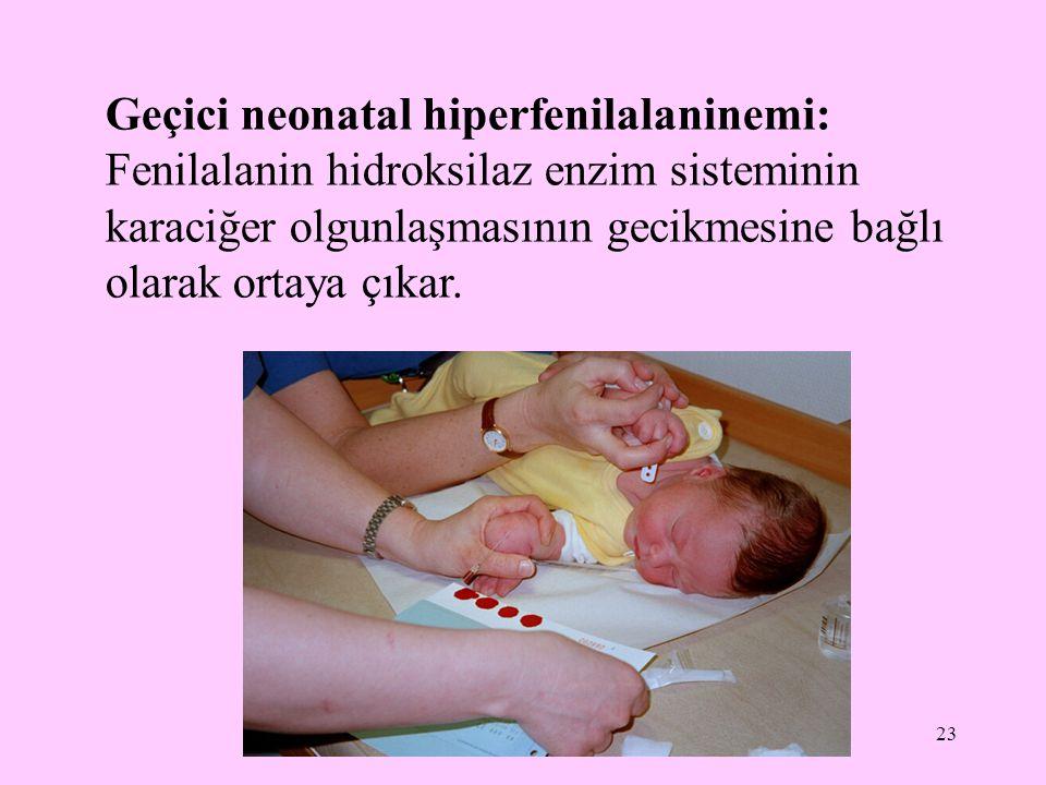 Geçici neonatal hiperfenilalaninemi: Fenilalanin hidroksilaz enzim sisteminin karaciğer olgunlaşmasının gecikmesine bağlı olarak ortaya çıkar.