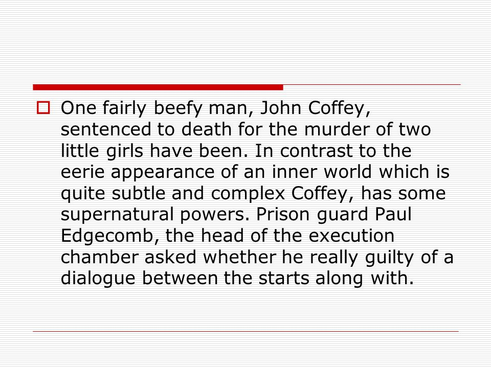 One fairly beefy man, John Coffey, sentenced to death for the murder of two little girls have been.