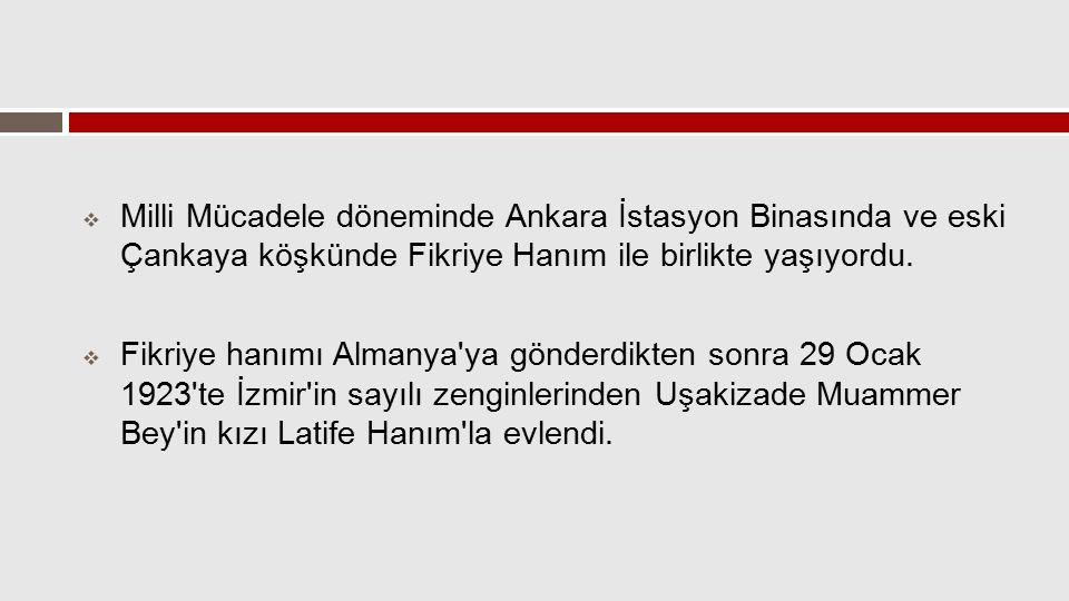 Milli Mücadele döneminde Ankara İstasyon Binasında ve eski Çankaya köşkünde Fikriye Hanım ile birlikte yaşıyordu.