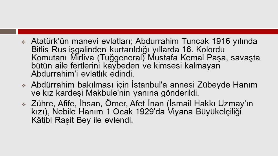 Atatürk ün manevi evlatları; Abdurrahim Tuncak 1916 yılında Bitlis Rus işgalinden kurtarıldığı yıllarda 16. Kolordu Komutanı Mirliva (Tuğgeneral) Mustafa Kemal Paşa, savaşta bütün aile fertlerini kaybeden ve kimsesi kalmayan Abdurrahim i evlatlık edindi.
