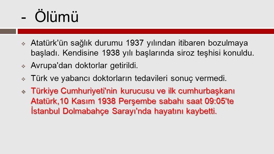 - Ölümü Atatürk ün sağlık durumu 1937 yılından itibaren bozulmaya başladı. Kendisine 1938 yılı başlarında siroz teşhisi konuldu.