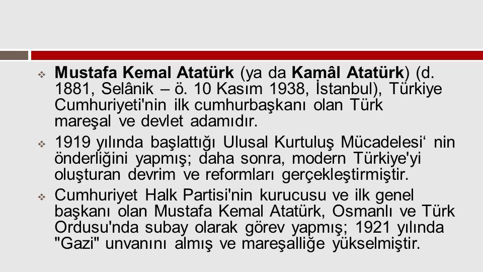 Mustafa Kemal Atatürk (ya da Kamâl Atatürk) (d. 1881, Selânik – ö