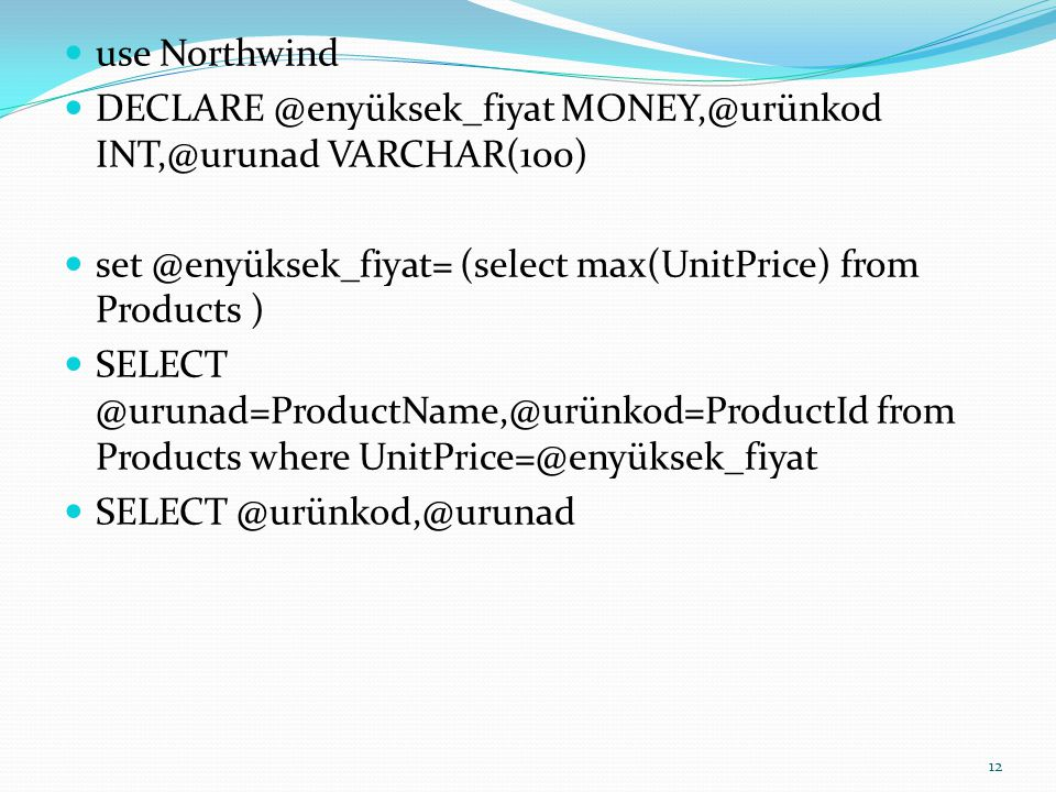 use Northwind DECLARE @enyüksek_fiyat MONEY,@urünkod INT,@urunad VARCHAR(100) set @enyüksek_fiyat= (select max(UnitPrice) from Products )