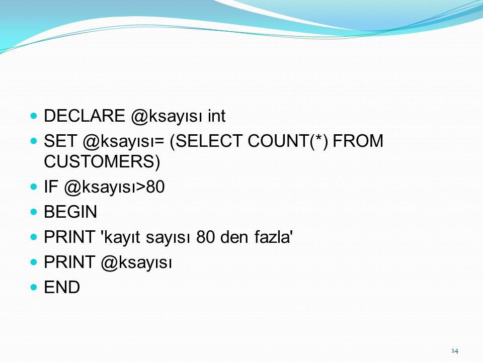 DECLARE @ksayısı int SET @ksayısı= (SELECT COUNT(*) FROM CUSTOMERS) IF @ksayısı>80. BEGIN. PRINT kayıt sayısı 80 den fazla