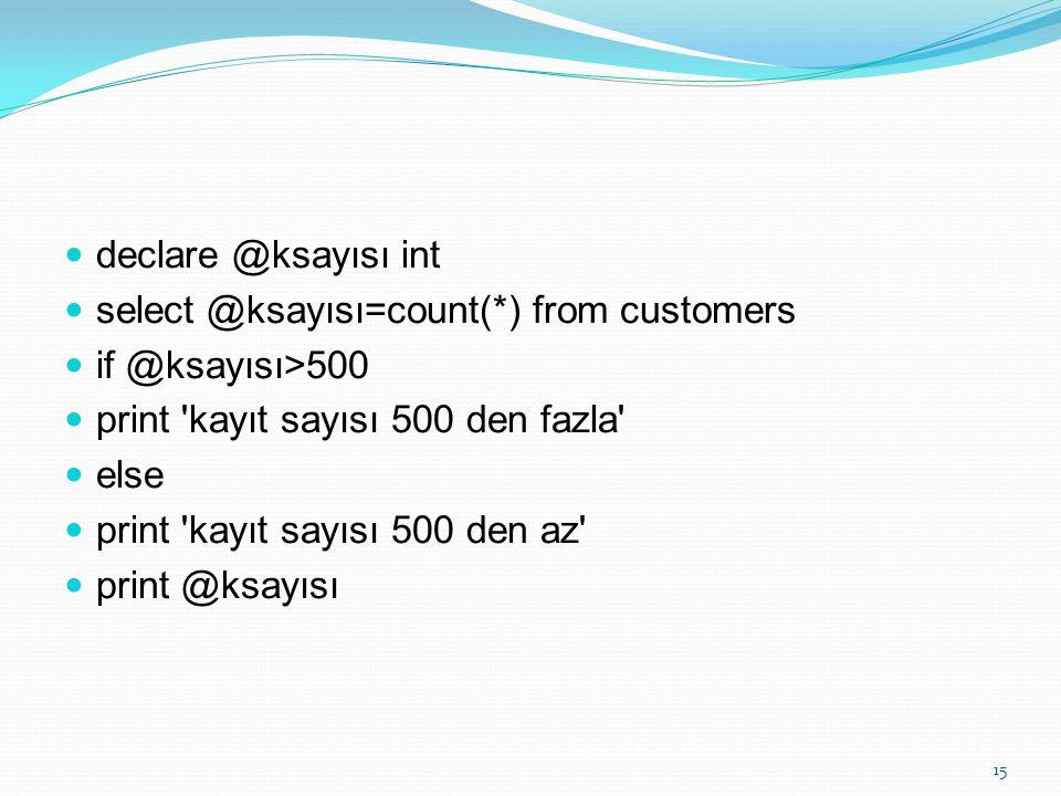 declare @ksayısı int select @ksayısı=count(*) from customers. if @ksayısı>500. print kayıt sayısı 500 den fazla