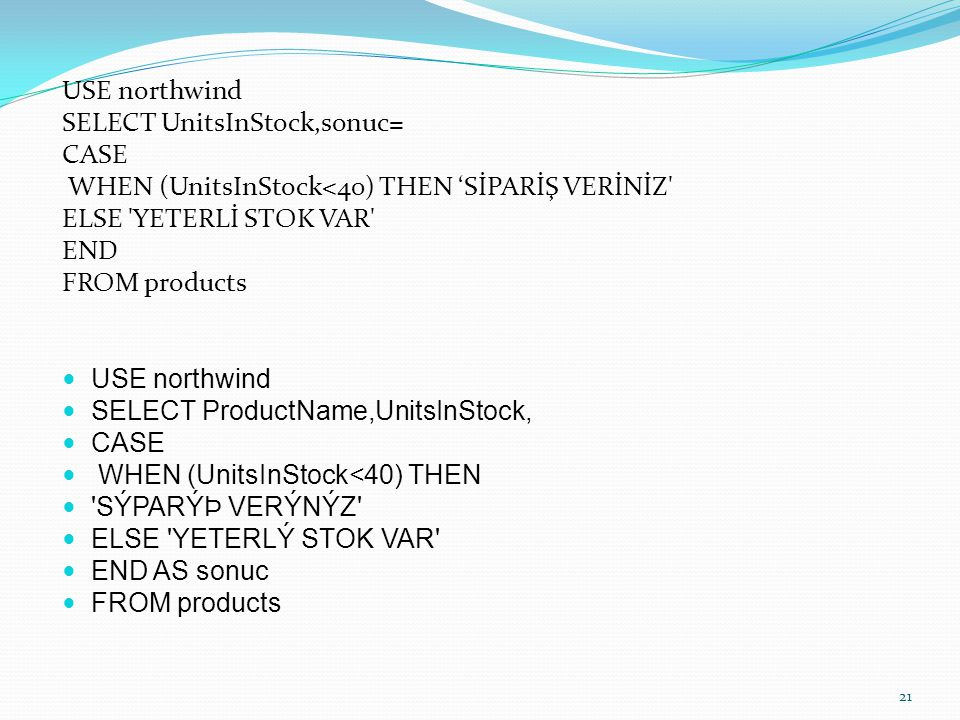 USE northwind SELECT UnitsInStock,sonuc= CASE. WHEN (UnitsInStock<40) THEN 'SİPARİŞ VERİNİZ ELSE YETERLİ STOK VAR
