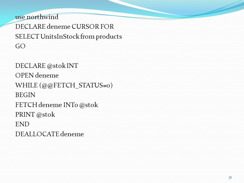 use northwind DECLARE deneme CURSOR FOR SELECT UnitsInStock from products GO DECLARE @stok INT OPEN deneme WHILE (@@FETCH_STATUS=0) BEGIN FETCH deneme INTo @stok PRINT @stok END DEALLOCATE deneme