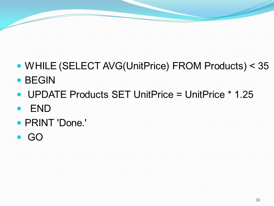 WHILE (SELECT AVG(UnitPrice) FROM Products) < 35