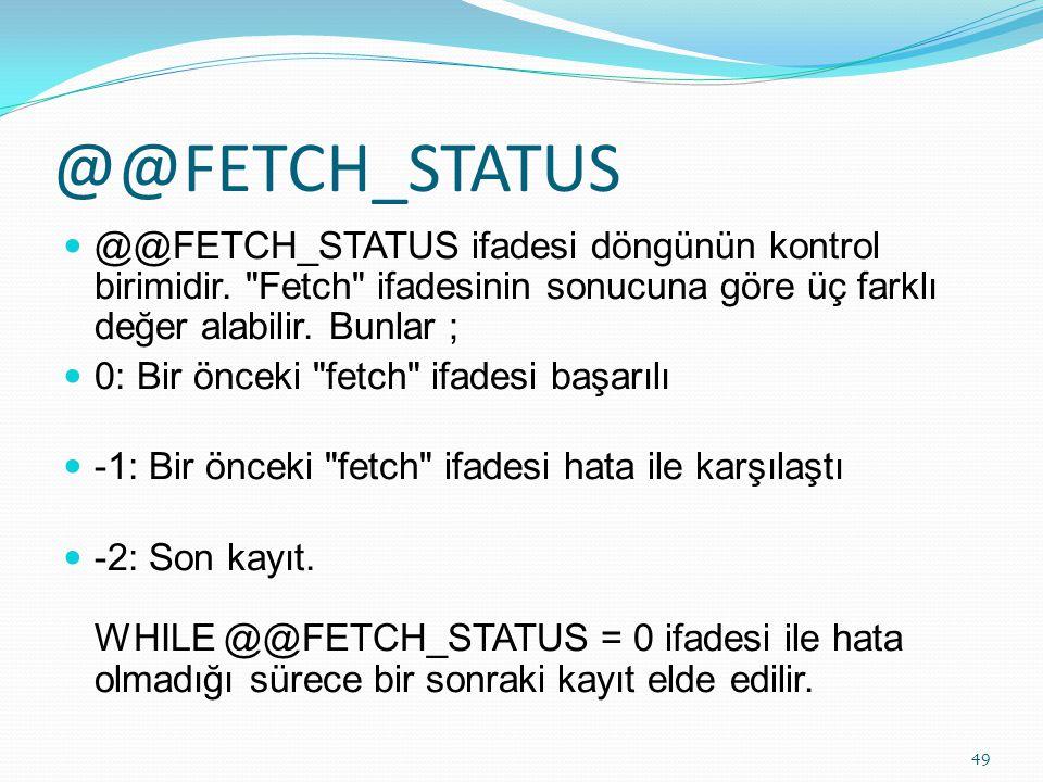 @@FETCH_STATUS @@FETCH_STATUS ifadesi döngünün kontrol birimidir. Fetch ifadesinin sonucuna göre üç farklı değer alabilir. Bunlar ;