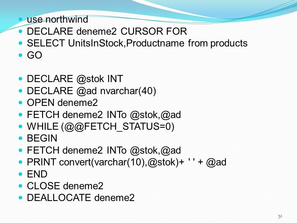 use northwind DECLARE deneme2 CURSOR FOR. SELECT UnitsInStock,Productname from products. GO. DECLARE @stok INT.