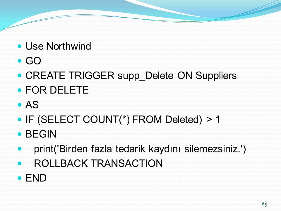 Use Northwind GO. CREATE TRIGGER supp_Delete ON Suppliers. FOR DELETE. AS. IF (SELECT COUNT(*) FROM Deleted) > 1.