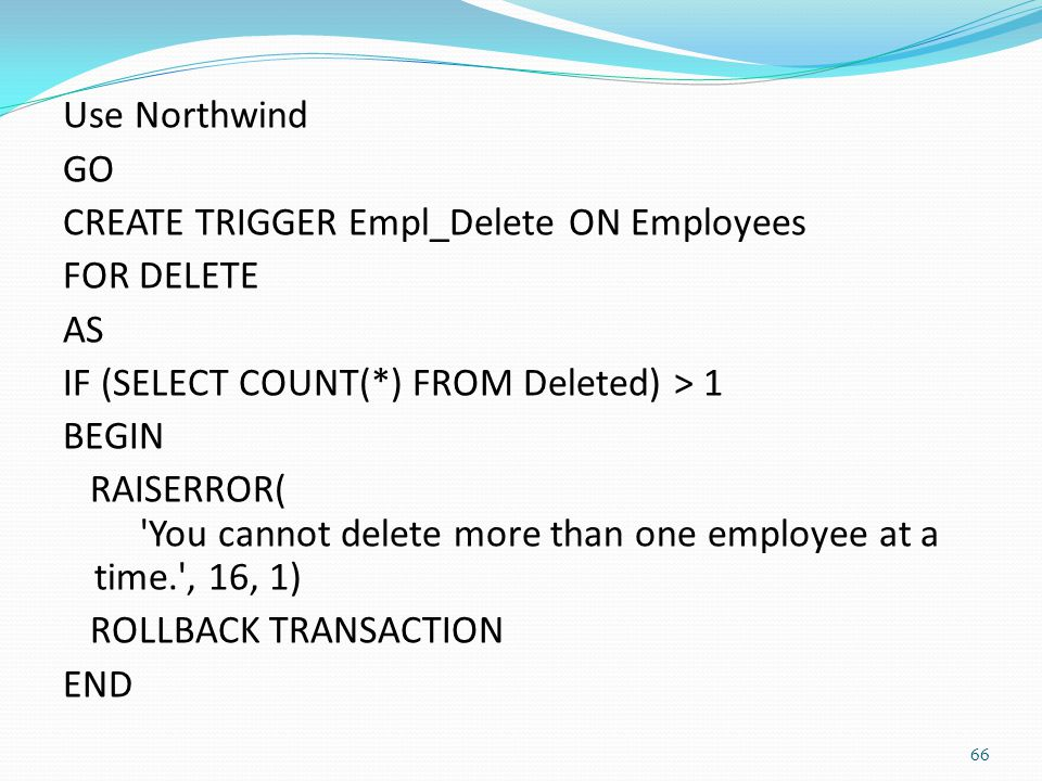 Use Northwind GO CREATE TRIGGER Empl_Delete ON Employees FOR DELETE AS IF (SELECT COUNT(*) FROM Deleted) > 1 BEGIN RAISERROR( You cannot delete more than one employee at a time. , 16, 1) ROLLBACK TRANSACTION END