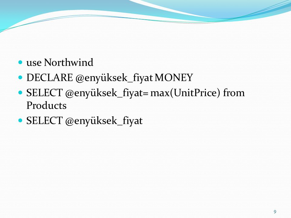 use Northwind DECLARE @enyüksek_fiyat MONEY. SELECT @enyüksek_fiyat= max(UnitPrice) from Products.