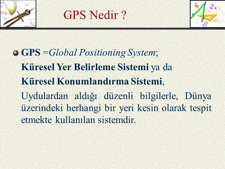 GPS Nedir GPS =Global Positioning System;