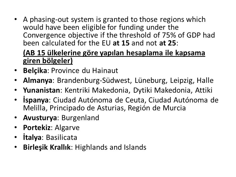 A phasing-out system is granted to those regions which would have been eligible for funding under the Convergence objective if the threshold of 75% of GDP had been calculated for the EU at 15 and not at 25: