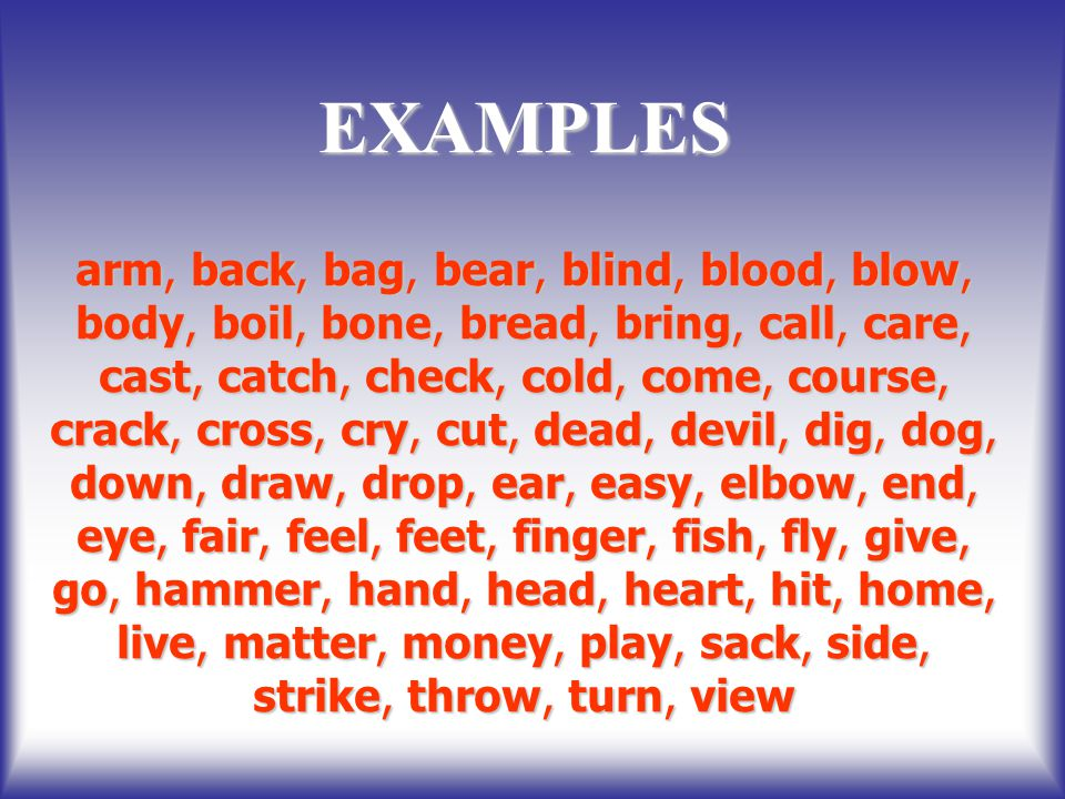 EXAMPLES arm, back, bag, bear, blind, blood, blow, body, boil, bone, bread, bring, call, care, cast, catch, check, cold, come, course, crack, cross, cry, cut, dead, devil, dig, dog, down, draw, drop, ear, easy, elbow, end, eye, fair, feel, feet, finger, fish, fly, give, go, hammer, hand, head, heart, hit, home, live, matter, money, play, sack, side, strike, throw, turn, view