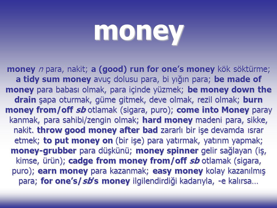 money money n para, nakit; a (good) run for one's money kök söktürme; a tidy sum money avuç dolusu para, bi yığın para; be made of money para babası olmak, para içinde yüzmek; be money down the drain şapa oturmak, güme gitmek, deve olmak, rezil olmak; burn money from/off sb otlamak (sigara, puro); come into Money paray kanmak, para sahibi/zengin olmak; hard money madeni para, sikke, nakit.