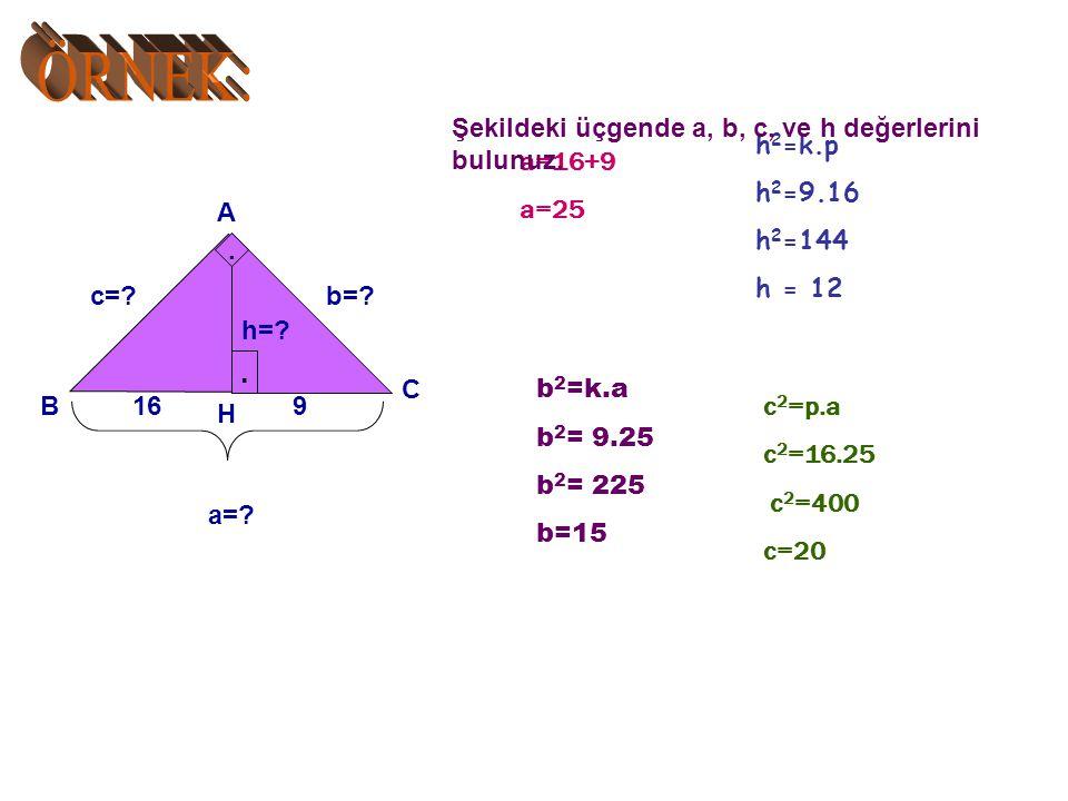 ÖRNEK: . Şekildeki üçgende a, b, c, ve h değerlerini bulunuz. h2=k.p