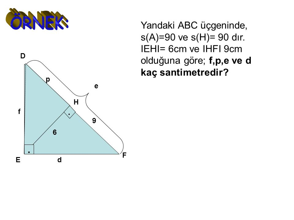 ÖRNEK: Yandaki ABC üçgeninde, s(A)=90 ve s(H)= 90 dır. IEHI= 6cm ve IHFI 9cm olduğuna göre; f,p,e ve d kaç santimetredir