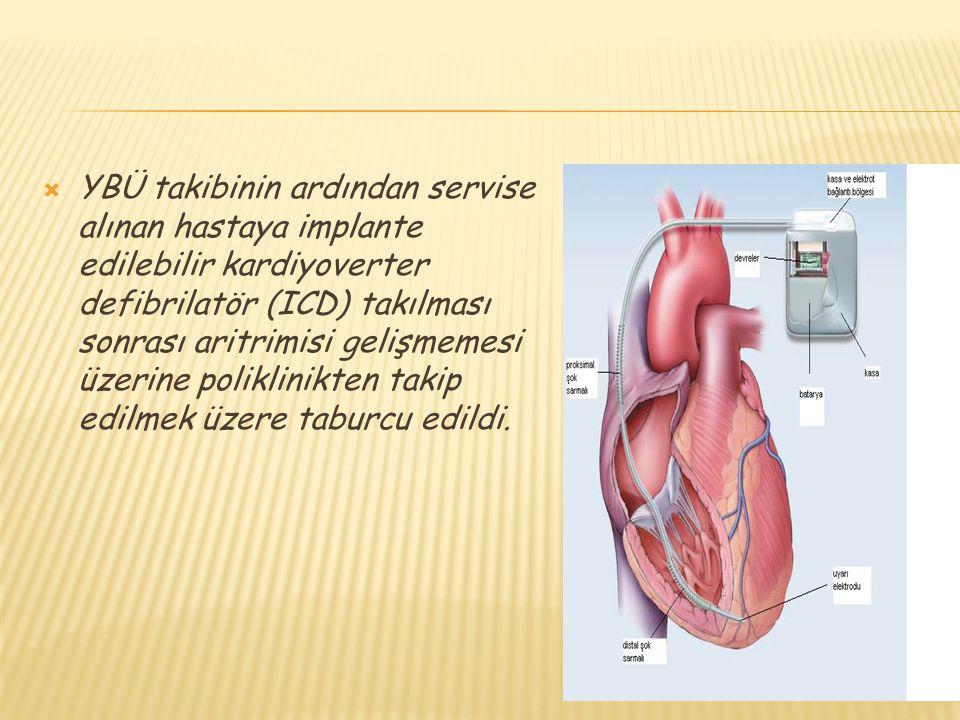 YBÜ takibinin ardından servise alınan hastaya implante edilebilir kardiyoverter defibrilatör (ICD) takılması sonrası aritrimisi gelişmemesi üzerine poliklinikten takip edilmek üzere taburcu edildi.